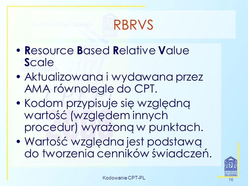 Kodowanie CPT-PL 16 RBRVS R esource B ased R elative V alue S cale Aktualizowana i wydawana przez AMA równolegle do CPT. Kodom przypisuje się względną
