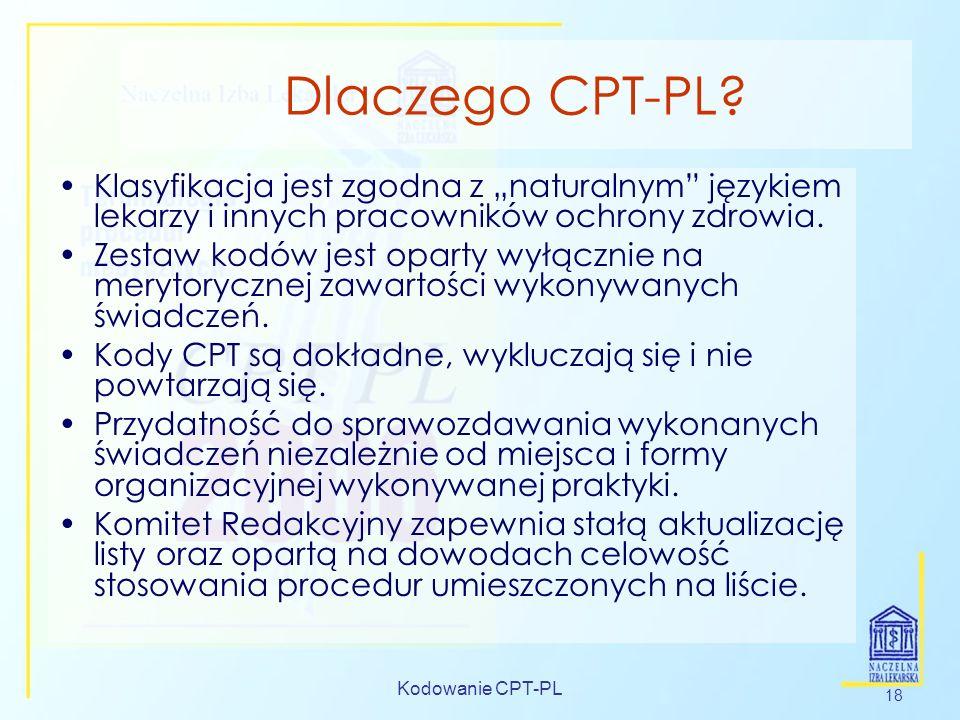 Kodowanie CPT-PL 18 Dlaczego CPT-PL? Klasyfikacja jest zgodna z naturalnym językiem lekarzy i innych pracowników ochrony zdrowia. Zestaw kodów jest op
