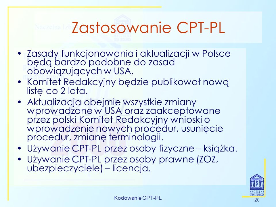 Kodowanie CPT-PL 20 Zastosowanie CPT-PL Zasady funkcjonowania i aktualizacji w Polsce będą bardzo podobne do zasad obowiązujących w USA. Komitet Redak