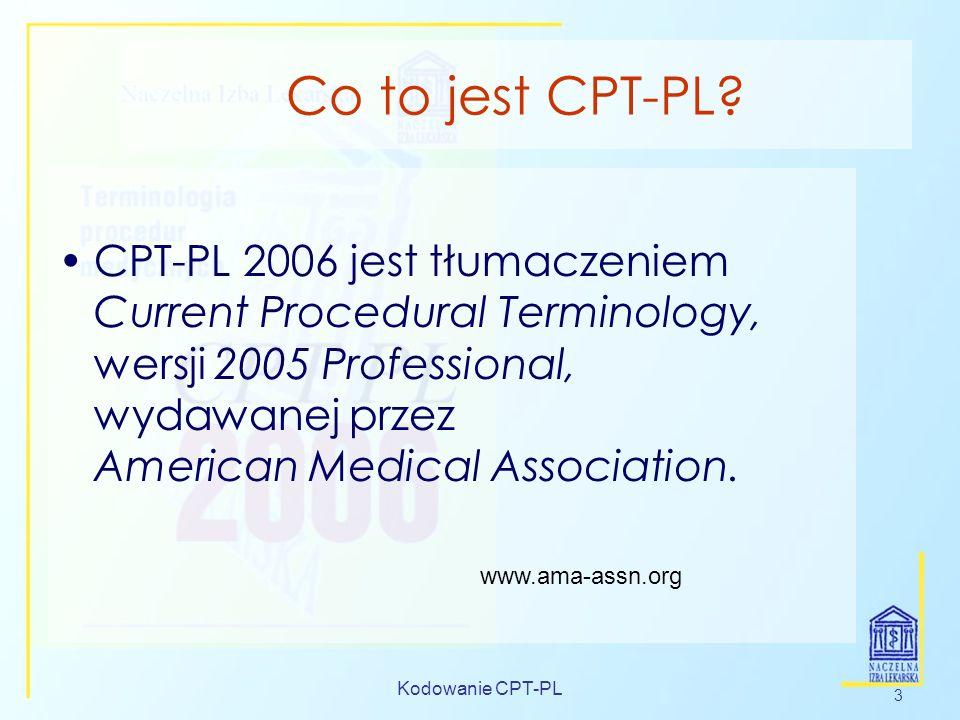Kodowanie CPT-PL 3 Co to jest CPT-PL? CPT-PL 2006 jest tłumaczeniem Current Procedural Terminology, wersji 2005 Professional, wydawanej przez American