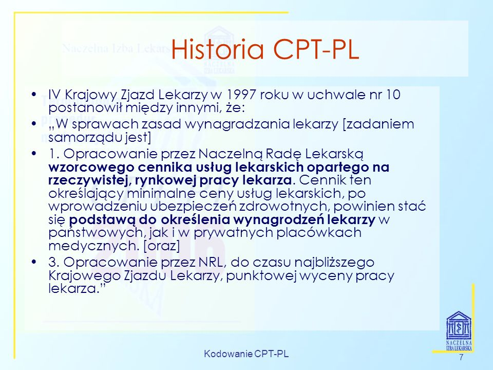 Kodowanie CPT-PL 7 Historia CPT-PL IV Krajowy Zjazd Lekarzy w 1997 roku w uchwale nr 10 postanowił między innymi, że: W sprawach zasad wynagradzania l