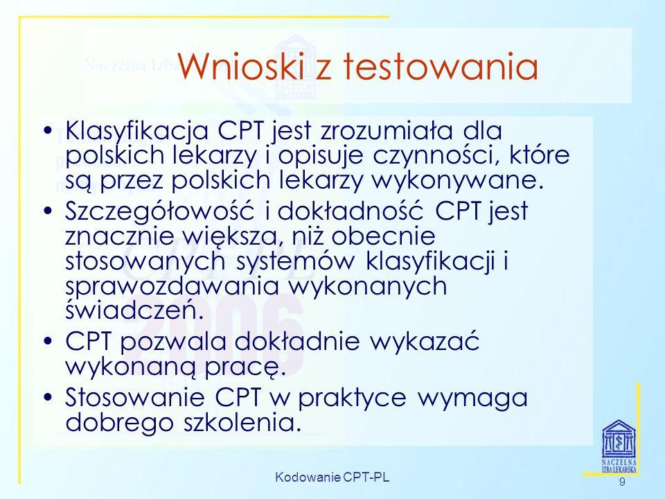 Kodowanie CPT-PL 9 Wnioski z testowania Klasyfikacja CPT jest zrozumiała dla polskich lekarzy i opisuje czynności, które są przez polskich lekarzy wyk