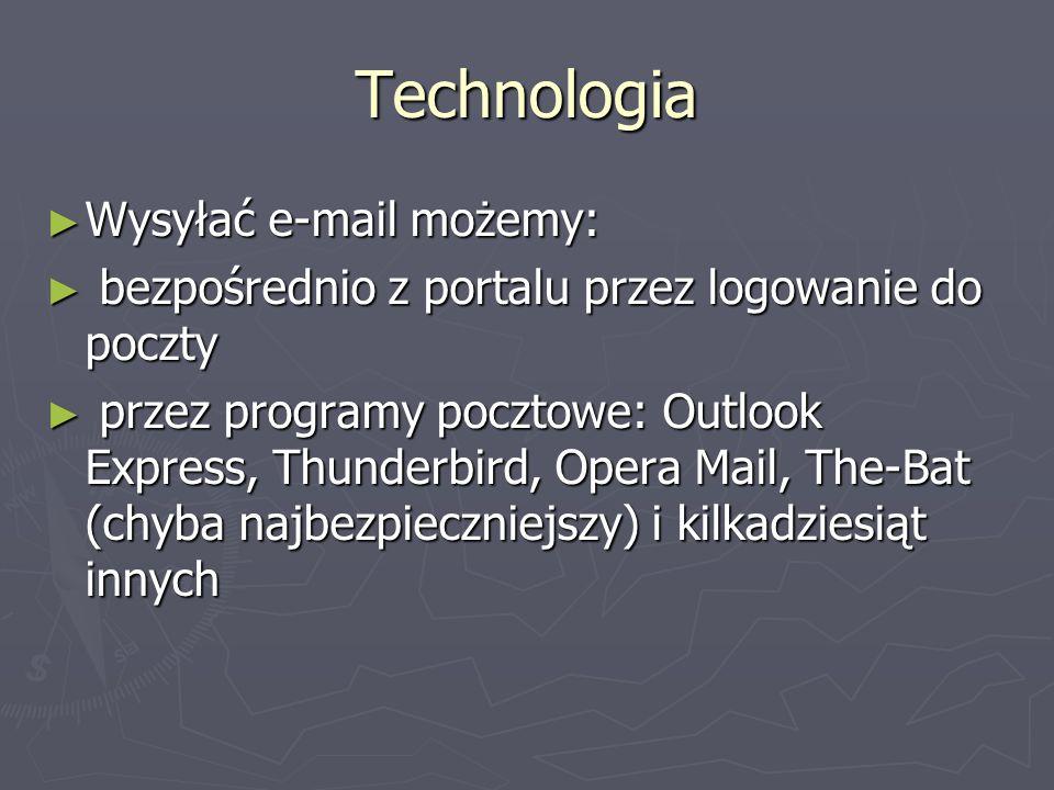 Technologia Wysyłać e-mail możemy: Wysyłać e-mail możemy: bezpośrednio z portalu przez logowanie do poczty bezpośrednio z portalu przez logowanie do poczty przez programy pocztowe: Outlook Express, Thunderbird, Opera Mail, The-Bat (chyba najbezpieczniejszy) i kilkadziesiąt innych przez programy pocztowe: Outlook Express, Thunderbird, Opera Mail, The-Bat (chyba najbezpieczniejszy) i kilkadziesiąt innych