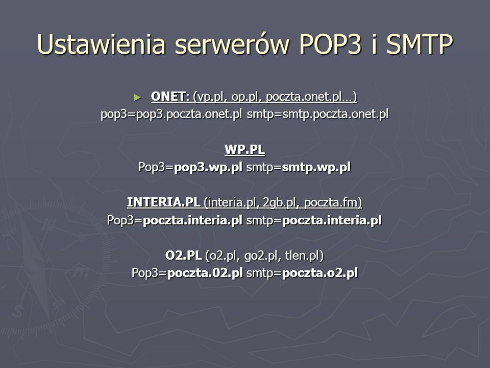 Ustawienia serwerów POP3 i SMTP ONET: (vp.pl, op.pl, poczta.onet.pl…) ONET: (vp.pl, op.pl, poczta.onet.pl…) pop3=pop3.poczta.onet.pl smtp=smtp.poczta.onet.pl WP.PL Pop3=pop3.wp.pl smtp=smtp.wp.pl INTERIA.PL (interia.pl, 2gb.pl, poczta.fm) Pop3=poczta.interia.pl smtp=poczta.interia.pl O2.PL (o2.pl, go2.pl, tlen.pl) Pop3=poczta.02.pl smtp=poczta.o2.pl