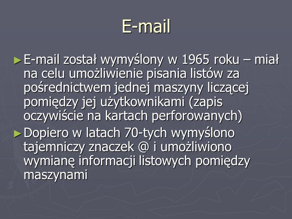 E-mail E-mail został wymyślony w 1965 roku – miał na celu umożliwienie pisania listów za pośrednictwem jednej maszyny liczącej pomiędzy jej użytkownikami (zapis oczywiście na kartach perforowanych) E-mail został wymyślony w 1965 roku – miał na celu umożliwienie pisania listów za pośrednictwem jednej maszyny liczącej pomiędzy jej użytkownikami (zapis oczywiście na kartach perforowanych) Dopiero w latach 70-tych wymyślono tajemniczy znaczek @ i umożliwiono wymianę informacji listowych pomiędzy maszynami Dopiero w latach 70-tych wymyślono tajemniczy znaczek @ i umożliwiono wymianę informacji listowych pomiędzy maszynami