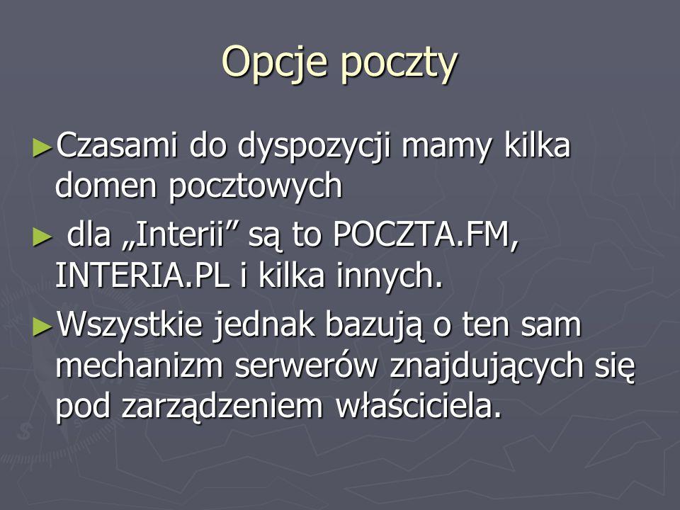 Opcje poczty Czasami do dyspozycji mamy kilka domen pocztowych Czasami do dyspozycji mamy kilka domen pocztowych dla Interii są to POCZTA.FM, INTERIA.PL i kilka innych.
