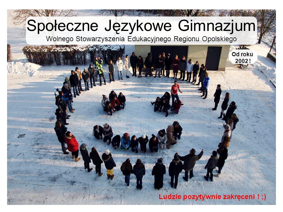 Społeczne Językowe Gimnazjum Wolnego Stowarzyszenia Edukacyjnego Regionu Opolskiego Ludzie pozytywnie zakręceni ! ;) Od roku 2002 !
