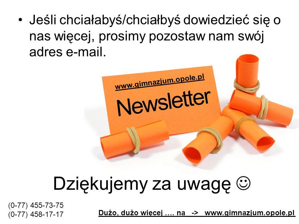 Dziękujemy za uwagę Jeśli chciałabyś/chciałbyś dowiedzieć się o nas więcej, prosimy pozostaw nam swój adres e-mail. www.gimnazjum.opole.pl Dużo, dużo
