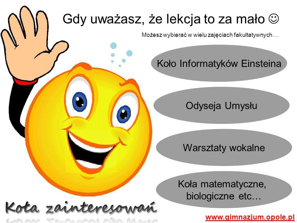 Koło Informatyków Einsteina Gdy uważasz, że lekcja to za mało Odyseja Umysłu Warsztaty wokalne Koła matematyczne, biologiczne etc… Możesz wybierać w wielu zajęciach fakultatywnych … www.gimnazjum.opole.pl