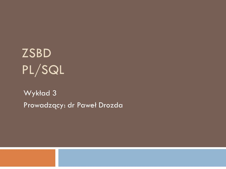 ZSBD PL/SQL Wykład 3 Prowadzący: dr Paweł Drozda