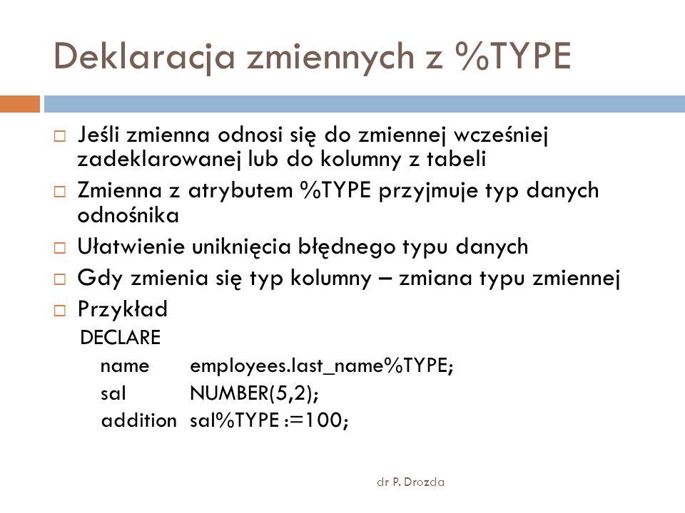 Deklaracja zmiennych z %TYPE dr P. Drozda Jeśli zmienna odnosi się do zmiennej wcześniej zadeklarowanej lub do kolumny z tabeli Zmienna z atrybutem %T