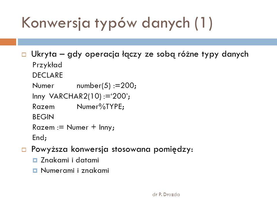 Konwersja typów danych (1) dr P. Drozda Ukryta – gdy operacja łączy ze sobą różne typy danych Przykład DECLARE Numer number(5) :=200; Inny VARCHAR2(10