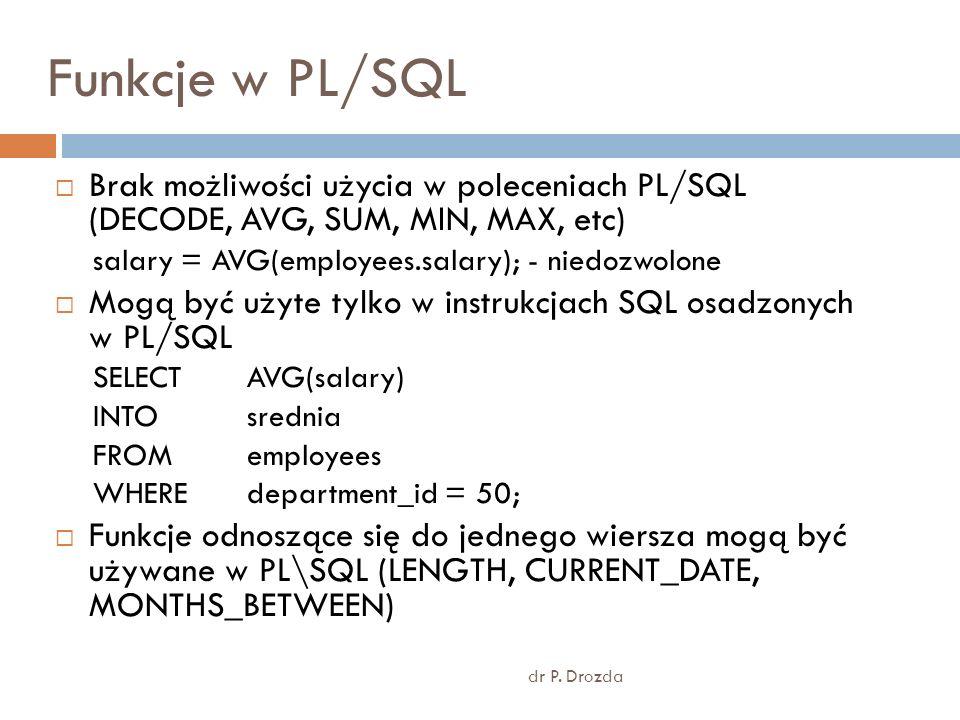 Funkcje w PL/SQL Brak możliwości użycia w poleceniach PL/SQL (DECODE, AVG, SUM, MIN, MAX, etc) salary = AVG(employees.salary); - niedozwolone Mogą być