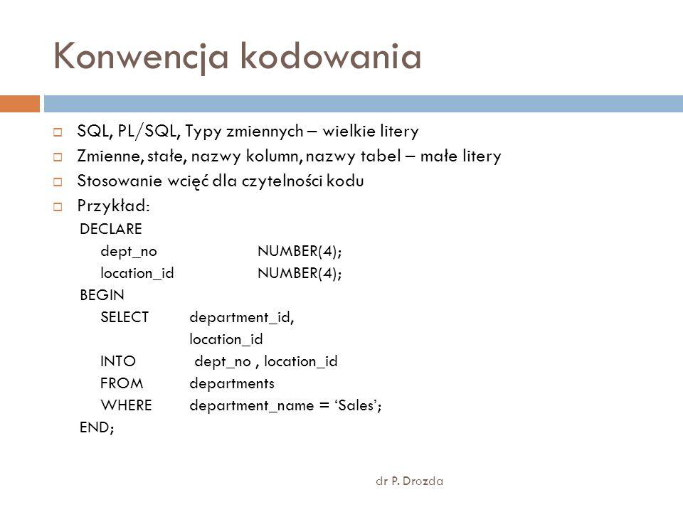 Konwencja kodowania dr P. Drozda SQL, PL/SQL, Typy zmiennych – wielkie litery Zmienne, stałe, nazwy kolumn, nazwy tabel – małe litery Stosowanie wcięć