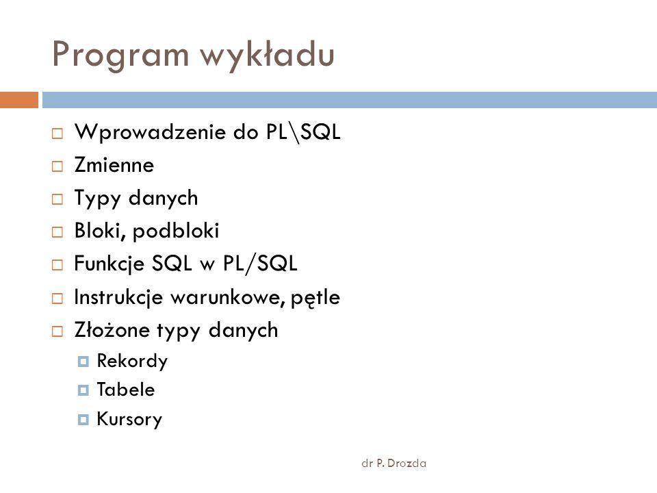 Program wykładu dr P. Drozda Wprowadzenie do PL\SQL Zmienne Typy danych Bloki, podbloki Funkcje SQL w PL/SQL Instrukcje warunkowe, pętle Złożone typy