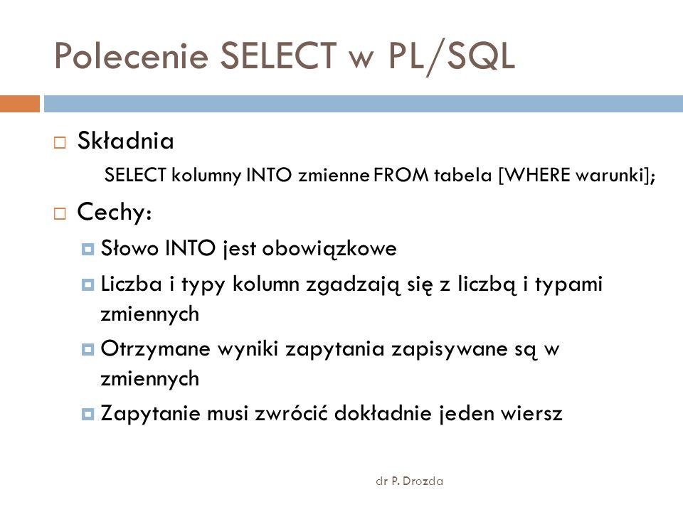 Polecenie SELECT w PL/SQL dr P. Drozda Składnia SELECT kolumny INTO zmienne FROM tabela [WHERE warunki]; Cechy: Słowo INTO jest obowiązkowe Liczba i t