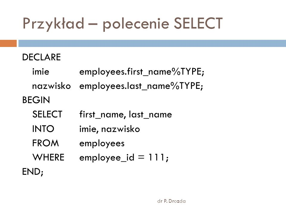 Przykład – polecenie SELECT dr P. Drozda DECLARE imie employees.first_name%TYPE; nazwisko employees.last_name%TYPE; BEGIN SELECT first_name, last_name