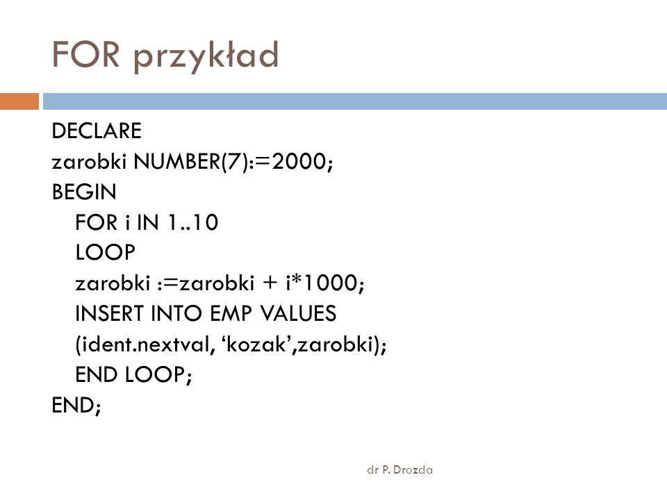 FOR przykład dr P. Drozda DECLARE zarobki NUMBER(7):=2000; BEGIN FOR i IN 1..10 LOOP zarobki :=zarobki + i*1000; INSERT INTO EMP VALUES (ident.nextval