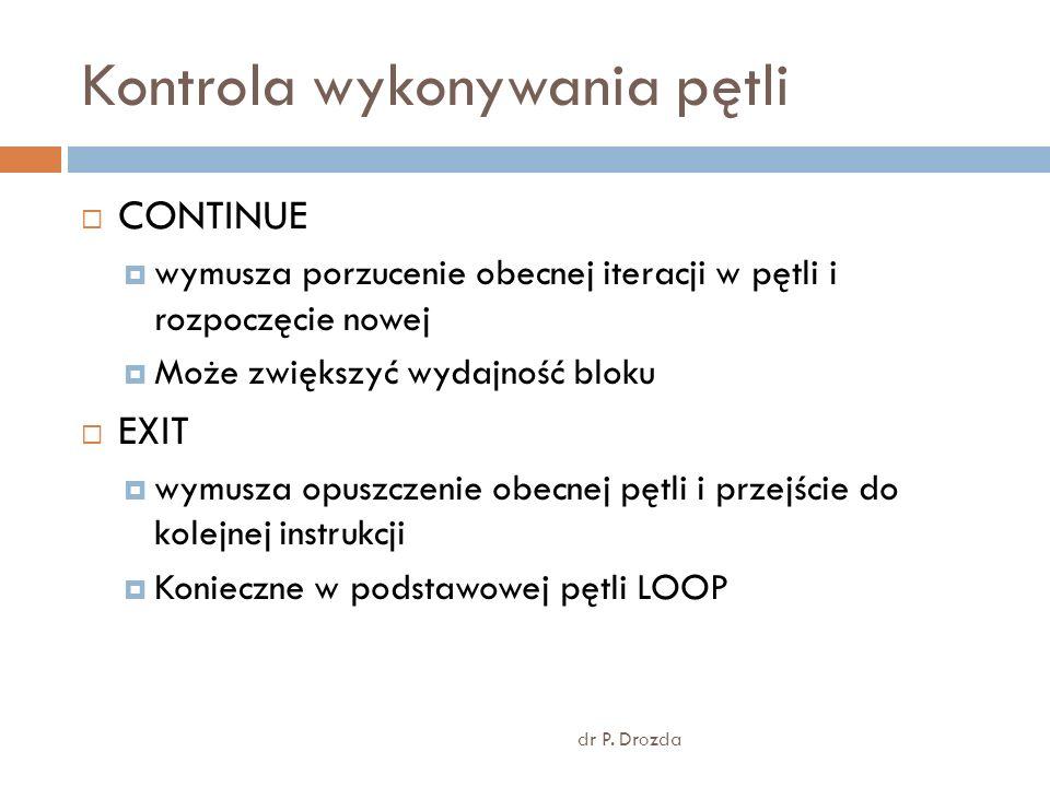 Kontrola wykonywania pętli dr P. Drozda CONTINUE wymusza porzucenie obecnej iteracji w pętli i rozpoczęcie nowej Może zwiększyć wydajność bloku EXIT w