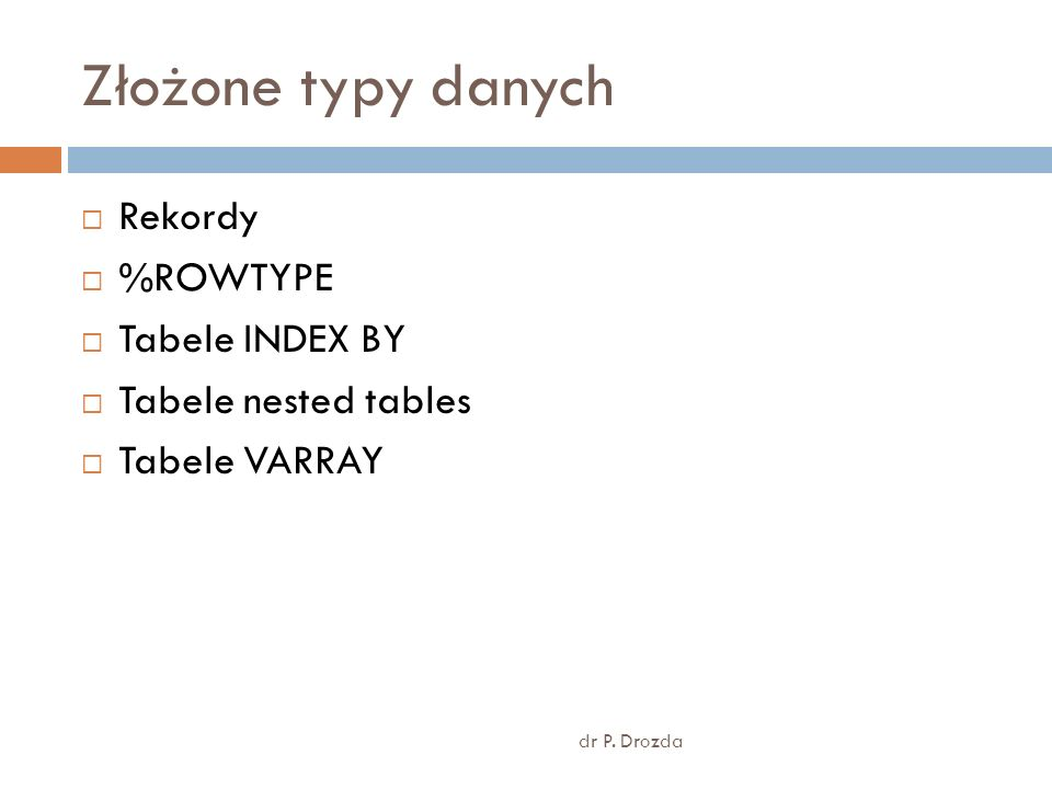 Złożone typy danych dr P. Drozda Rekordy %ROWTYPE Tabele INDEX BY Tabele nested tables Tabele VARRAY