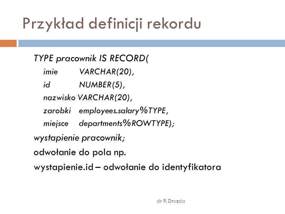 Przykład definicji rekordu dr P. Drozda TYPE pracownik IS RECORD( imie VARCHAR(20), id NUMBER(5), nazwisko VARCHAR(20), zarobkiemployees.salary%TYPE,