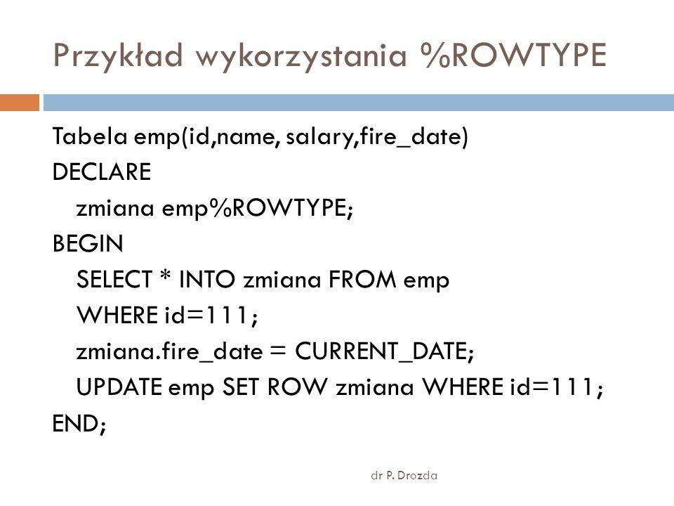 Przykład wykorzystania %ROWTYPE dr P. Drozda Tabela emp(id,name, salary,fire_date) DECLARE zmiana emp%ROWTYPE; BEGIN SELECT * INTO zmiana FROM emp WHE