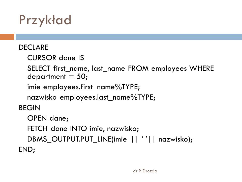 Przykład dr P. Drozda DECLARE CURSOR dane IS SELECT first_name, last_name FROM employees WHERE department = 50; imie employees.first_name%TYPE; nazwis