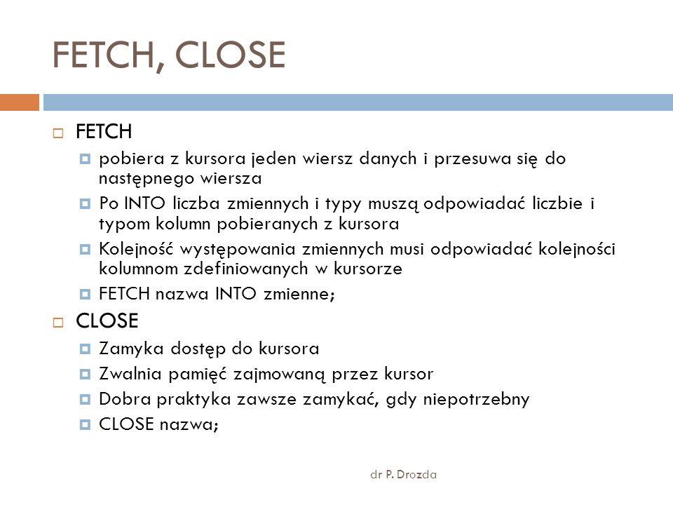 FETCH, CLOSE dr P. Drozda FETCH pobiera z kursora jeden wiersz danych i przesuwa się do następnego wiersza Po INTO liczba zmiennych i typy muszą odpow