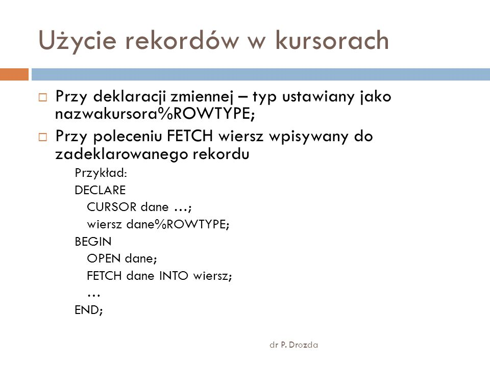 Użycie rekordów w kursorach dr P. Drozda Przy deklaracji zmiennej – typ ustawiany jako nazwakursora%ROWTYPE; Przy poleceniu FETCH wiersz wpisywany do