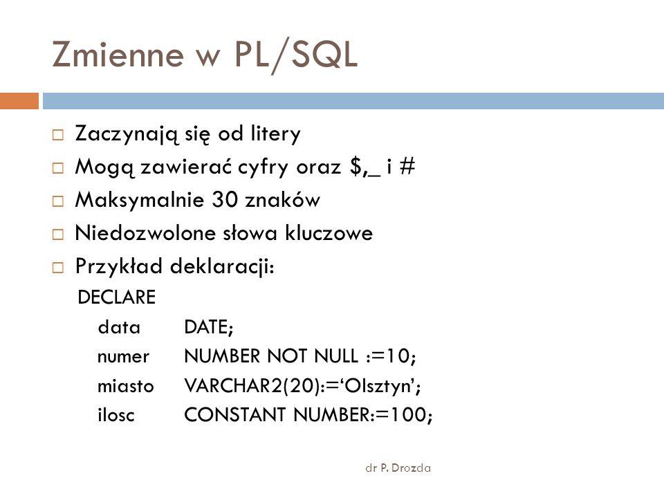 Zmienne w PL/SQL dr P. Drozda Zaczynają się od litery Mogą zawierać cyfry oraz $,_ i # Maksymalnie 30 znaków Niedozwolone słowa kluczowe Przykład dekl