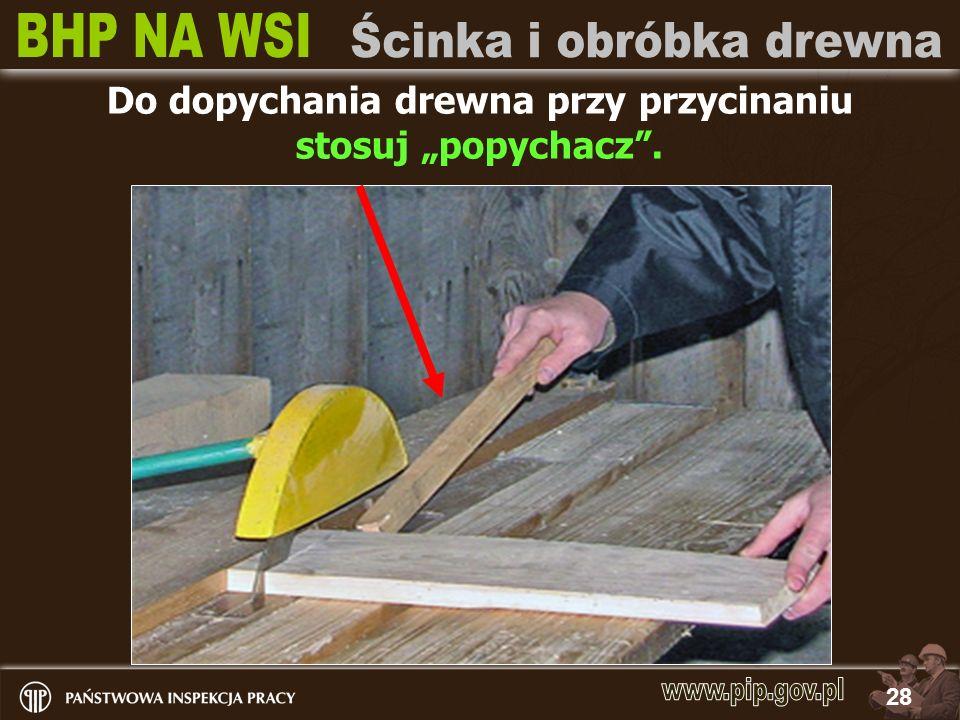 28 Do dopychania drewna przy przycinaniu stosuj popychacz.