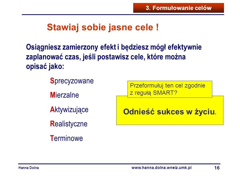 Hanna Dolna www.hanna.dolna.wneiz.umk.pl 16 3. Formułowanie celów Osiągniesz zamierzony efekt i będziesz mógł efektywnie zaplanować czas, jeśli postaw