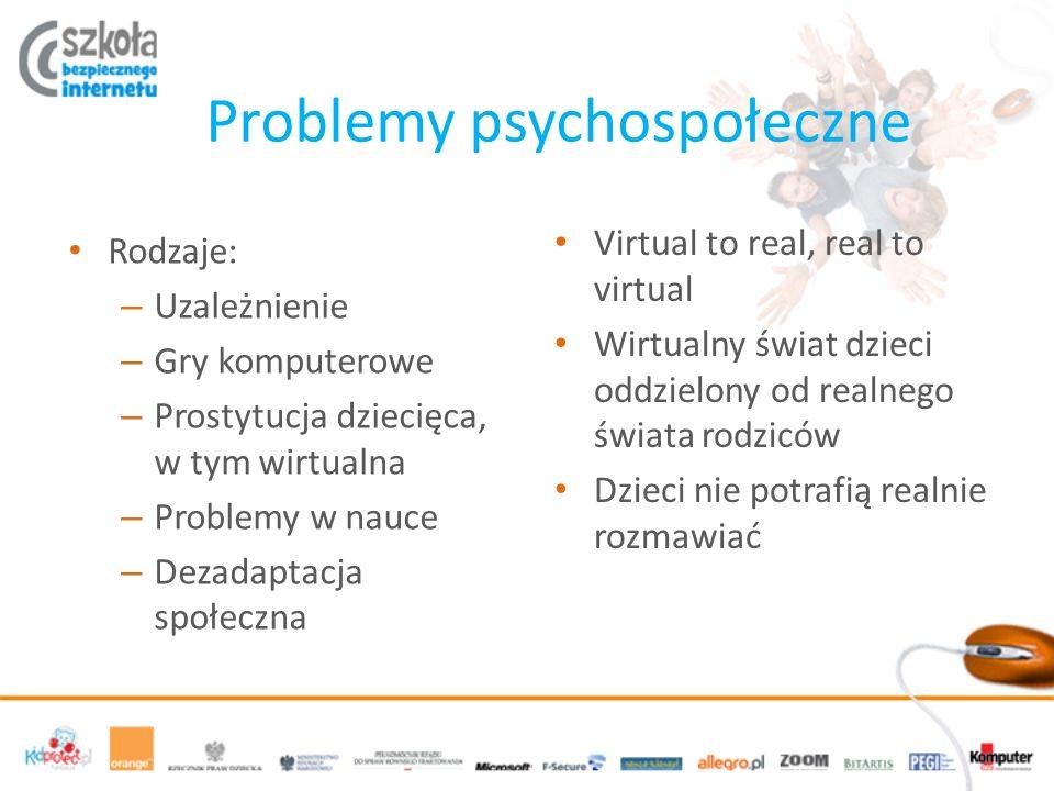 Problemy psychospołeczne Rodzaje: – Uzależnienie – Gry komputerowe – Prostytucja dziecięca, w tym wirtualna – Problemy w nauce – Dezadaptacja społeczna Virtual to real, real to virtual Wirtualny świat dzieci oddzielony od realnego świata rodziców Dzieci nie potrafią realnie rozmawiać