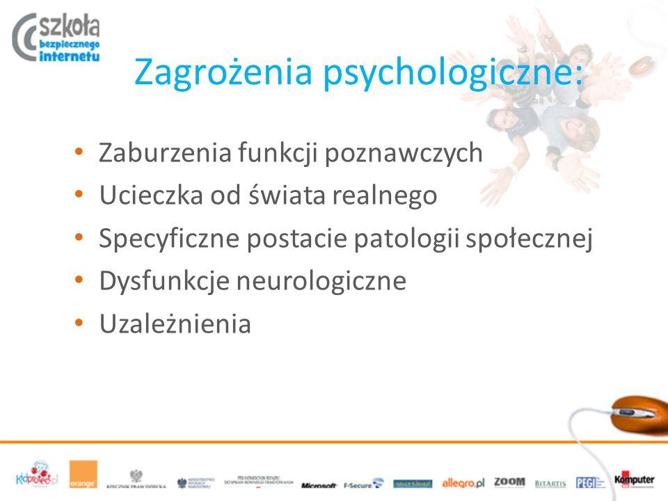 Zagrożenia psychologiczne: Zaburzenia funkcji poznawczych Ucieczka od świata realnego Specyficzne postacie patologii społecznej Dysfunkcje neurologiczne Uzależnienia
