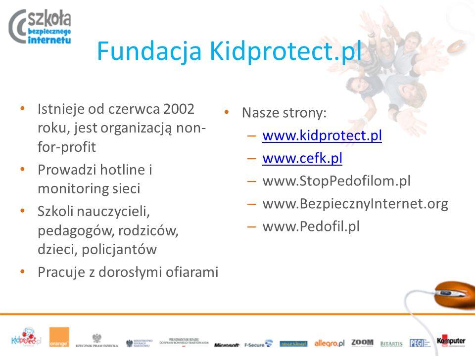 Fundacja Kidprotect.pl Istnieje od czerwca 2002 roku, jest organizacją non- for-profit Prowadzi hotline i monitoring sieci Szkoli nauczycieli, pedagogów, rodziców, dzieci, policjantów Pracuje z dorosłymi ofiarami Nasze strony: – www.kidprotect.pl www.kidprotect.pl – www.cefk.pl www.cefk.pl – www.StopPedofilom.pl – www.BezpiecznyInternet.org – www.Pedofil.pl