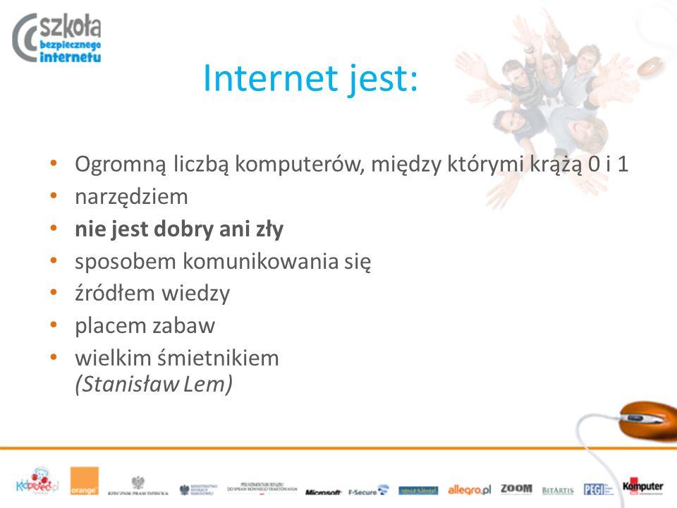 Internet jest: Ogromną liczbą komputerów, między którymi krążą 0 i 1 narzędziem nie jest dobry ani zły sposobem komunikowania się źródłem wiedzy placem zabaw wielkim śmietnikiem (Stanisław Lem)