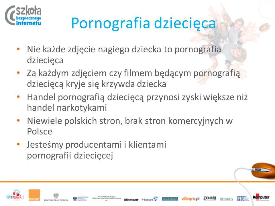 Pornografia dziecięca Nie każde zdjęcie nagiego dziecka to pornografia dziecięca Za każdym zdjęciem czy filmem będącym pornografią dziecięcą kryje się krzywda dziecka Handel pornografią dziecięcą przynosi zyski większe niż handel narkotykami Niewiele polskich stron, brak stron komercyjnych w Polsce Jesteśmy producentami i klientami pornografii dziecięcej