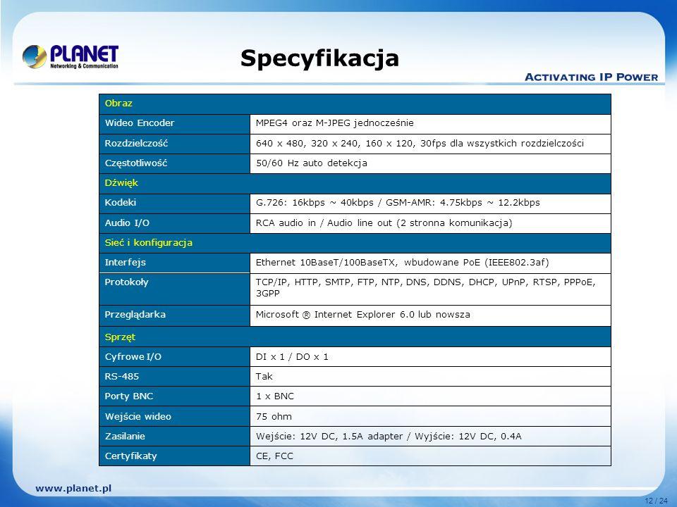 www.planet.pl 12 / 24 Specyfikacja Obraz Wideo EncoderMPEG4 oraz M-JPEG jednocześnie Rozdzielczość640 x 480, 320 x 240, 160 x 120, 30fps dla wszystkich rozdzielczości Częstotliwość50/60 Hz auto detekcja Dźwięk KodekiG.726: 16kbps ~ 40kbps / GSM-AMR: 4.75kbps ~ 12.2kbps Audio I/ORCA audio in / Audio line out (2 stronna komunikacja) Sieć i konfiguracja InterfejsEthernet 10BaseT/100BaseTX, wbudowane PoE (IEEE802.3af) ProtokołyTCP/IP, HTTP, SMTP, FTP, NTP, DNS, DDNS, DHCP, UPnP, RTSP, PPPoE, 3GPP PrzeglądarkaMicrosoft ® Internet Explorer 6.0 lub nowsza Sprzęt Cyfrowe I/ODI x 1 / DO x 1 RS-485Tak Porty BNC1 x BNC Wejście wideo75 ohm ZasilanieWejście: 12V DC, 1.5A adapter / Wyjście: 12V DC, 0.4A CertyfikatyCE, FCC