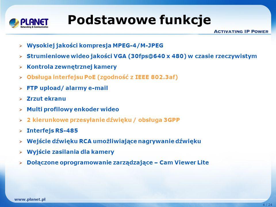 www.planet.pl 4 / 24 Podstawowe funkcje Wysokiej jakości kompresja MPEG-4/M-JPEG Strumieniowe wideo jakości VGA (30fps@640 x 480) w czasie rzeczywistym Kontrola zewnętrznej kamery Obsługa interfejsu PoE (zgodność z IEEE 802.3af) FTP upload/ alarmy e-mail Zrzut ekranu Multi profilowy enkoder wideo 2 kierunkowe przesyłanie dźwięku / obsługa 3GPP Interfejs RS-485 Wejście dźwięku RCA umożliwiające nagrywanie dźwięku Wyjście zasilania dla kamery Dołączone oprogramowanie zarządzające – Cam Viewer Lite