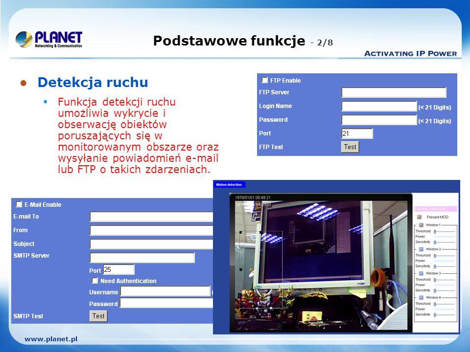 www.planet.pl Podstawowe funkcje - 2/8 Detekcja ruchu Funkcja detekcji ruchu umożliwia wykrycie i obserwację obiektów poruszających się w monitorowanym obszarze oraz wysyłanie powiadomień e-mail lub FTP o takich zdarzeniach.