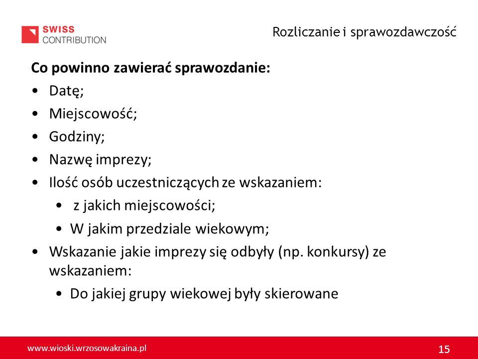 www.wioski.wrzosowakraina.pl 15 Co powinno zawierać sprawozdanie: Datę; Miejscowość; Godziny; Nazwę imprezy; Ilość osób uczestniczących ze wskazaniem: