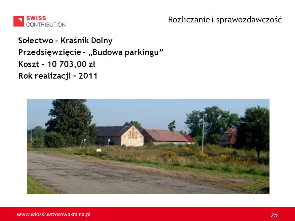 www.wioski.wrzosowakraina.pl 25 Sołectwo - Kraśnik Dolny Przedsięwzięcie – Budowa parkingu Koszt – 10 703,00 zł Rok realizacji – 2011 Rozliczanie i sp