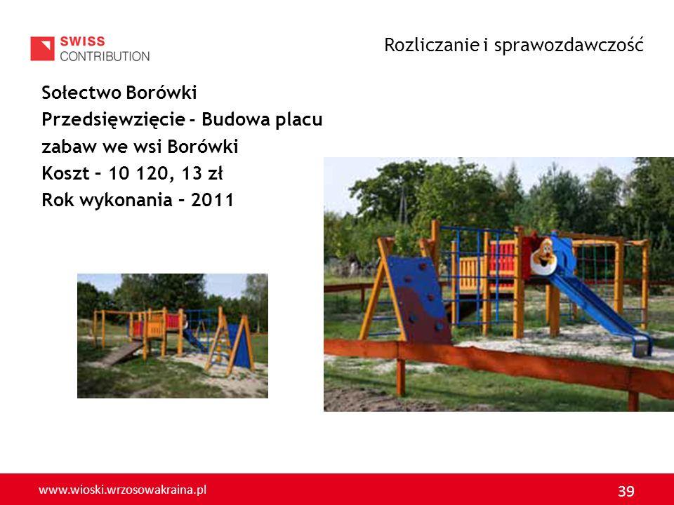 www.wioski.wrzosowakraina.pl 39 Sołectwo Borówki Przedsięwzięcie - Budowa placu zabaw we wsi Borówki Koszt – 10 120, 13 zł Rok wykonania – 2011 Rozlic