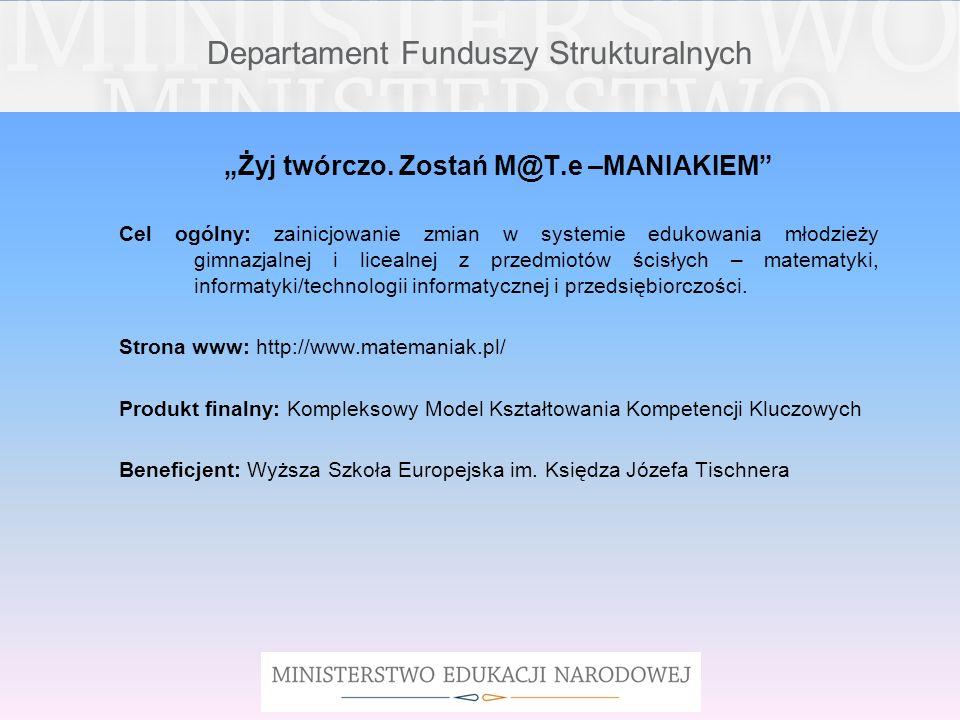 Departament Funduszy Strukturalnych Żyj twórczo. Zostań M@T.e –MANIAKIEM Cel ogólny: zainicjowanie zmian w systemie edukowania młodzieży gimnazjalnej