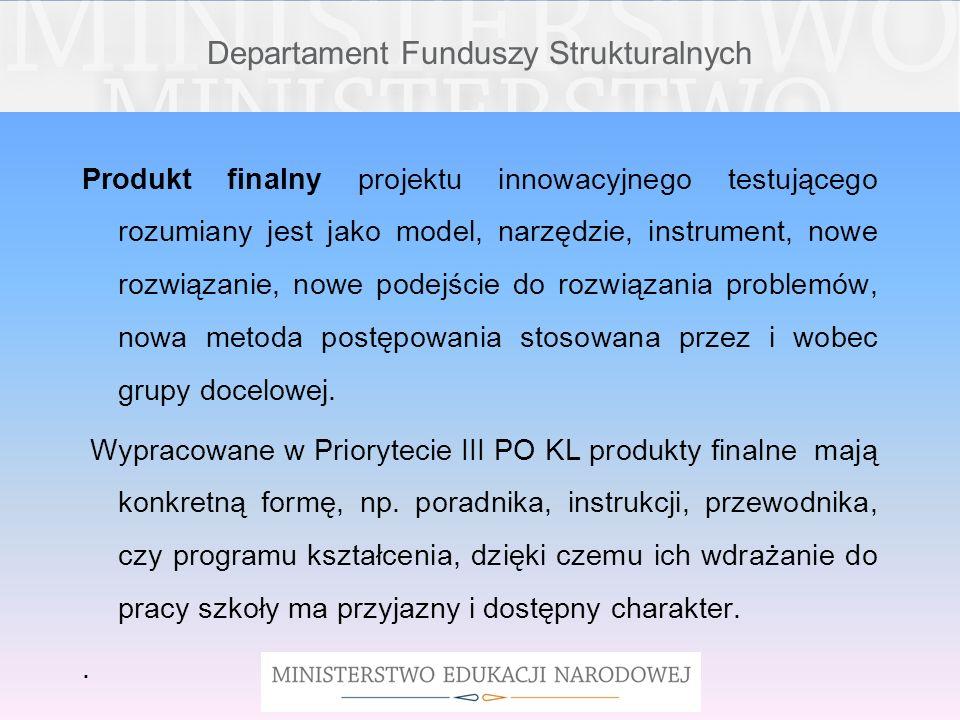 Departament Funduszy Strukturalnych Produkt finalny projektu innowacyjnego testującego rozumiany jest jako model, narzędzie, instrument, nowe rozwiąza