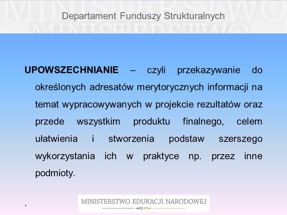 Departament Funduszy Strukturalnych UPOWSZECHNIANIE – czyli przekazywanie do określonych adresatów merytorycznych informacji na temat wypracowywanych
