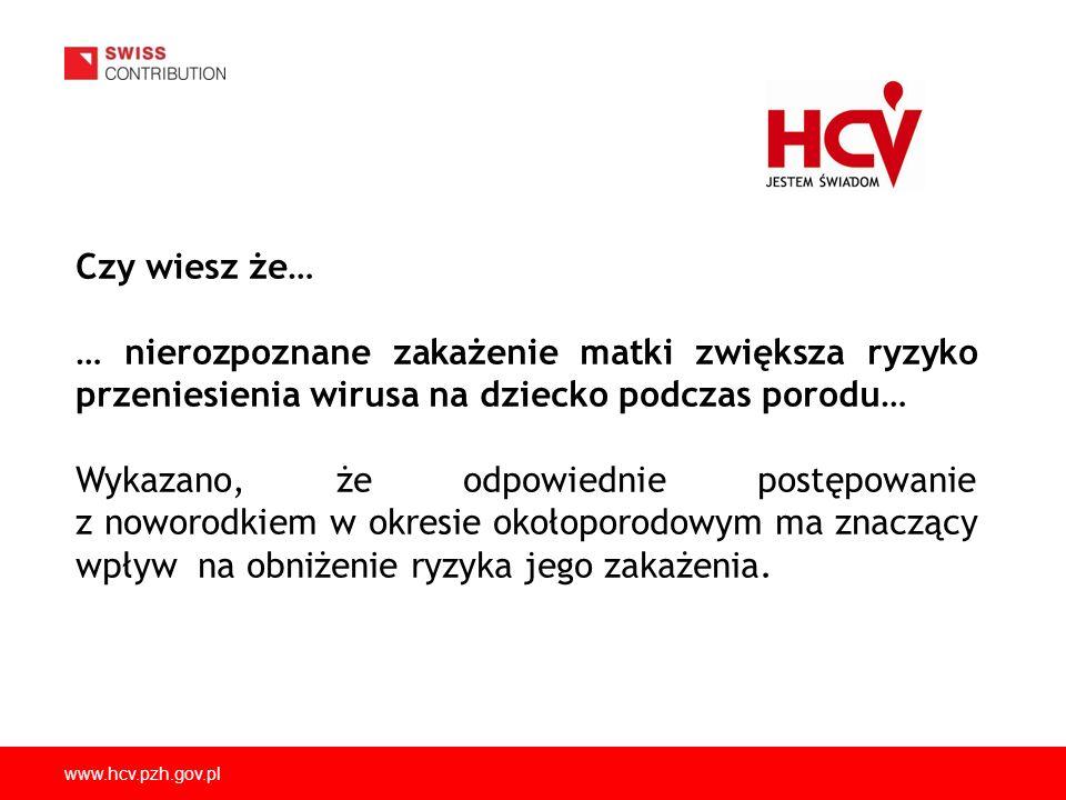 www.hcv.pzh.gov.pl Czy wiesz że… … nierozpoznane zakażenie matki zwiększa ryzyko przeniesienia wirusa na dziecko podczas porodu… Wykazano, że odpowied