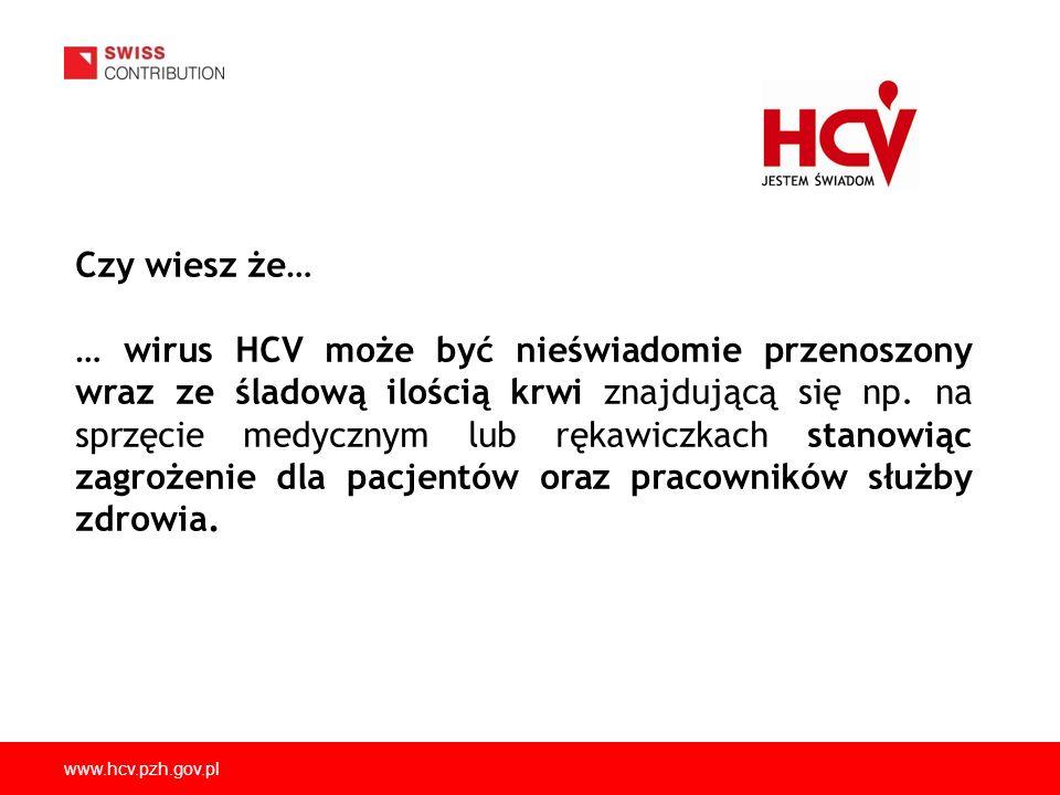 www.hcv.pzh.gov.pl Czy wiesz że… … wirus HCV może być nieświadomie przenoszony wraz ze śladową ilością krwi znajdującą się np. na sprzęcie medycznym l