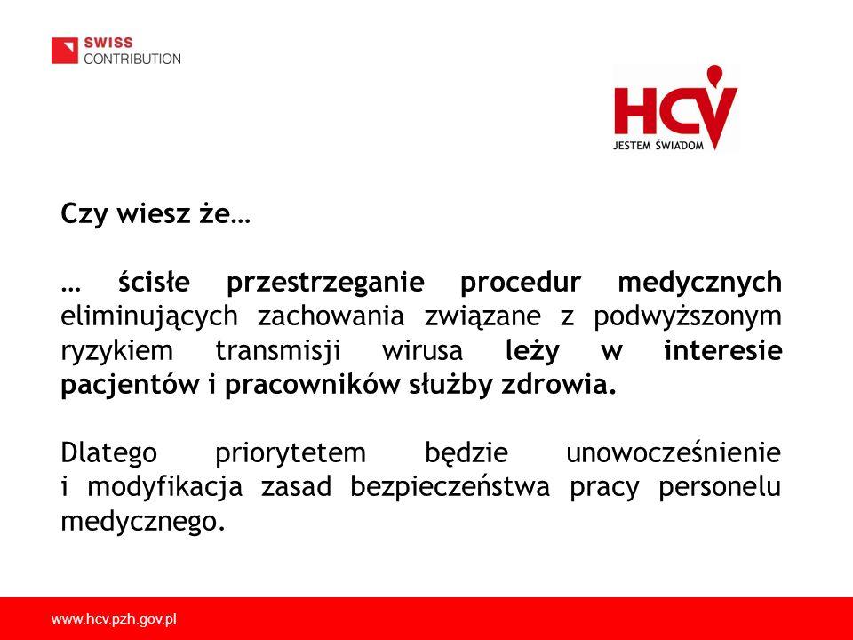 www.hcv.pzh.gov.pl Czy wiesz że… … ścisłe przestrzeganie procedur medycznych eliminujących zachowania związane z podwyższonym ryzykiem transmisji wiru
