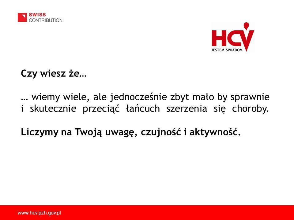 www.hcv.pzh.gov.pl Czy wiesz że… … wiemy wiele, ale jednocześnie zbyt mało by sprawnie i skutecznie przeciąć łańcuch szerzenia się choroby. Liczymy na